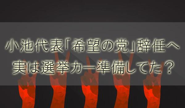 小池百合子「希望の党」辞任理由と解党は?実は選挙カー準備してた?