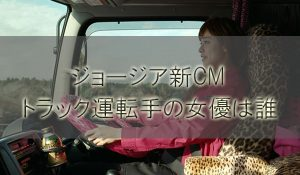 ジョージアCMのトラック運転手やコンビニ社員の女優の名前は誰?