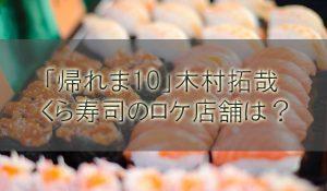 「帰れま10」木村拓哉、菜々緒、斎藤工のくら寿司ロケ店舗はどこ?