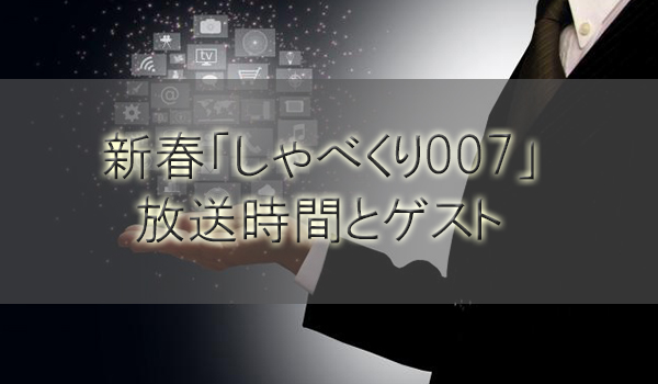 新春2018しゃべくり007特番放送時間とゲスト