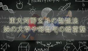 【頭脳王】東大河野玄斗の勉強法!妹の大学や母自宅の経営塾は?