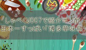 「しゃべくり007」で紹介された日本一すっぱいポン酢「博多華味鳥」