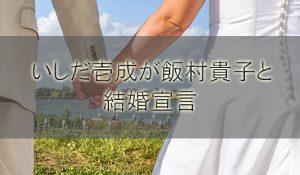 いしだ壱成が彼女の飯村貴子と結婚宣言!年の差婚は石田純一譲り?【ダウンタウンDX】