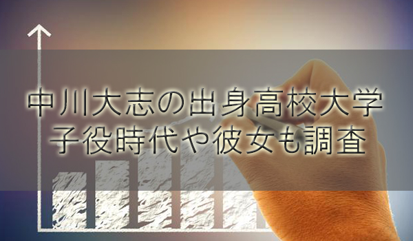 俳優中川大志の出身高校大学と身長や年齢は?子役時代や彼女も調査