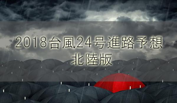 2018台風24号最新進路予想!北陸新潟と富山や石川福井の上陸はいつ