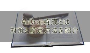 AirDrop痴漢とは?iPhone8/iPhoneXの対策と設定方法を紹介