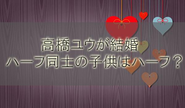 高橋ユウ(高橋メアリージュンの妹)結婚!ハーフ同士の子供はハーフ?