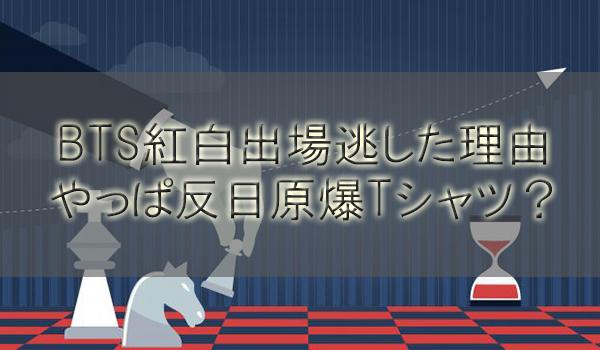 【紅白歌合戦2018】BTS出場逃した理由はやっぱ反日原爆Tシャツ?