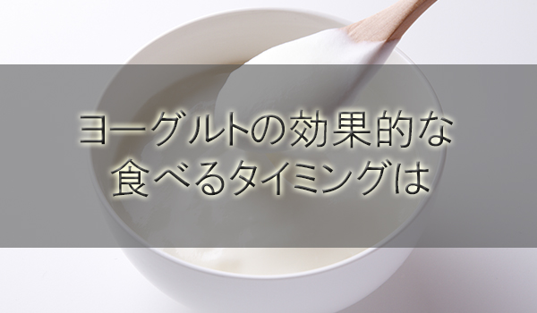 ヨーグルトの効果的な食べるタイミングを解説!寝る前か食前食後か