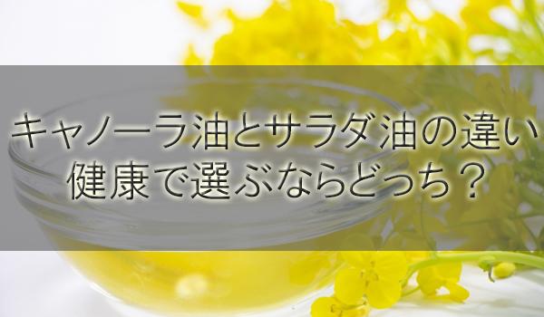 キャノーラ油とサラダ油の違いを解説!健康で選ぶならどっち?