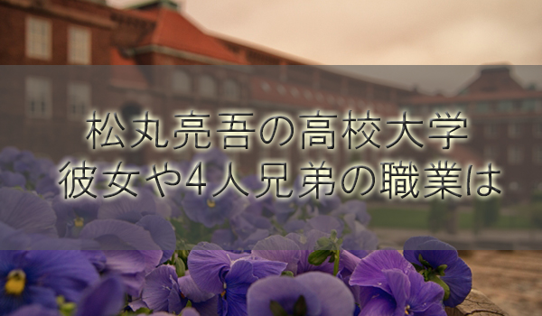 松丸亮吾(DaiGoの弟)の高校大学!彼女や4人兄弟の職業は