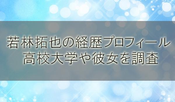 若林拓也の経歴プロフィールと身長!高校大学や彼女を調査