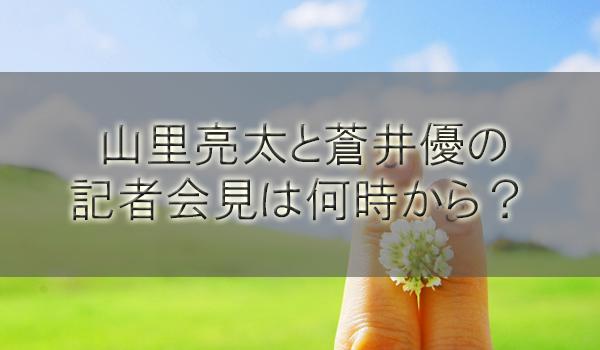 山里亮太と蒼井優の記者会見は何時から?見れるチャンネル(地上波)