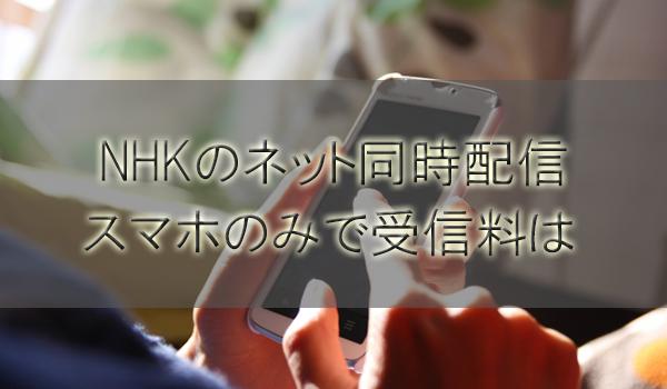 NHKネット同時配信はスマホやPC(パソコン)のみで受信料は発生する?