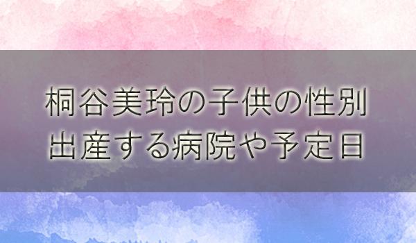 桐谷美玲の子供の性別と出産する病院は?出産予定日や引退説も