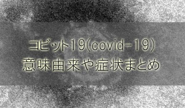 コビット19(covid-19)の意味由来や症状まとめ【新型コロナウィルス】