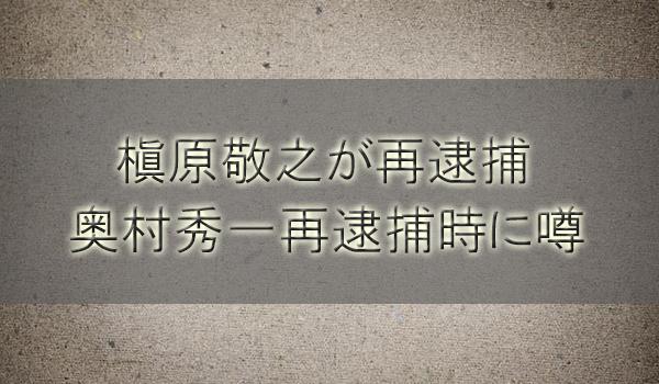 槇原敬之の再逮捕は元彼氏奥村秀一(金ちゃん)逮捕時に噂【覚醒剤取締法違反】