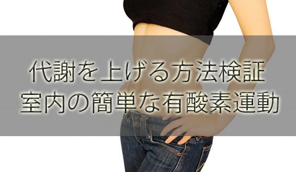 代謝を上げる方法検証!室内の簡単な有酸素運動で痩せる【20代後半/30代/40代~】