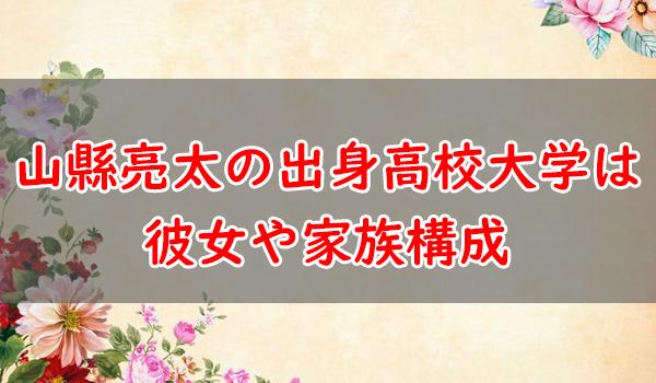 山縣亮太の出身高校大学は?彼女とプロフィールと兄弟や家族構成